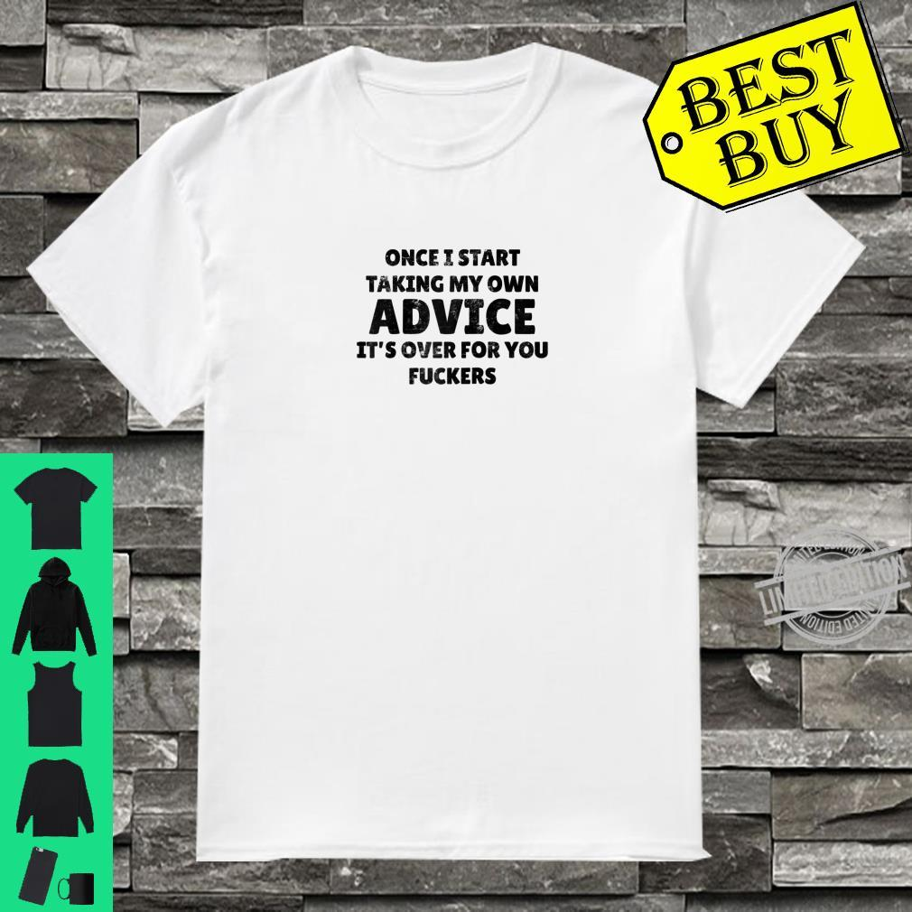 Once I Start Taking My Own Advice It's Over For You Fuckers Shirt